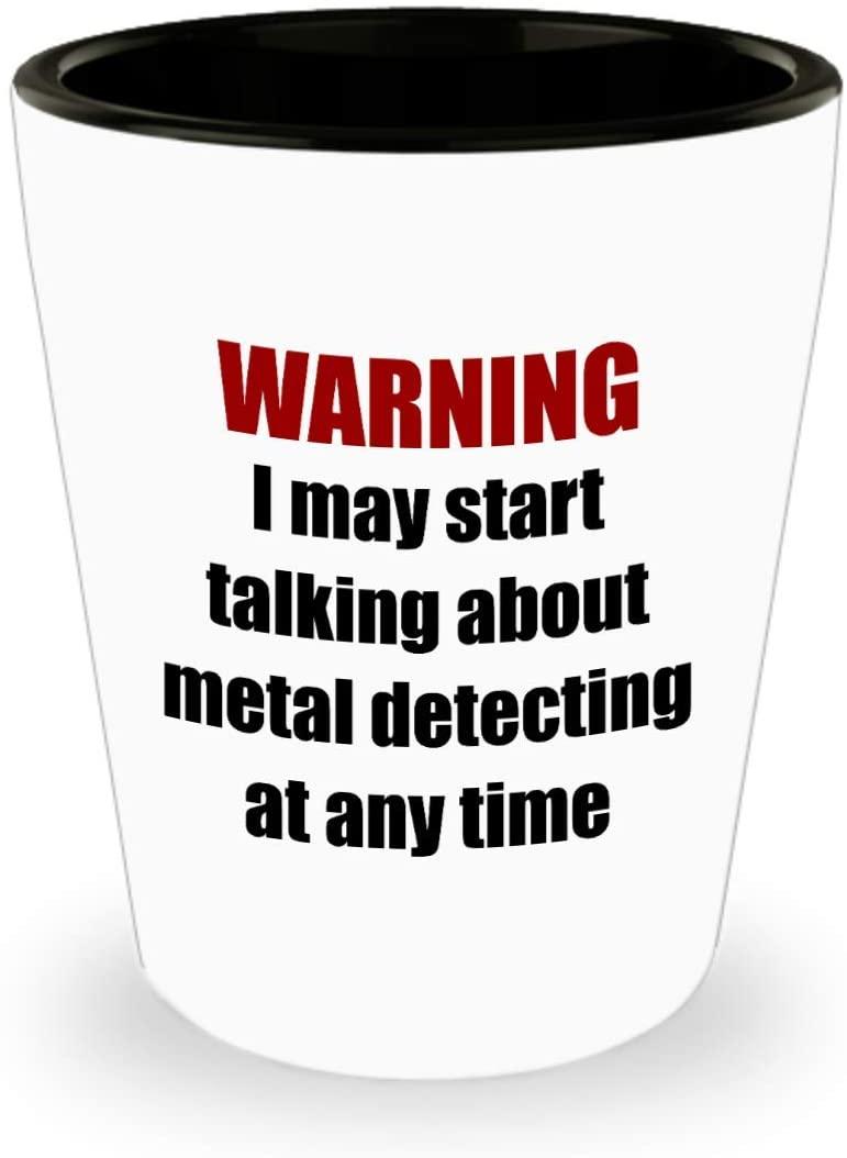 Metal Detecting Shot Glass - Metal Detector Gift - Metal Detectorist Present - I May Start Talking About Metal Detecting