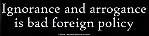 Peace Resource Project Ignorance and Arrogance is Bad Foreign Policy - Magnetic Bumper Sticker/Decal Magnet (11