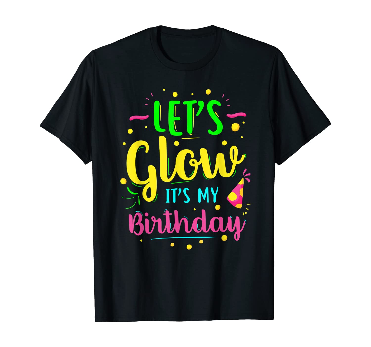 Lets Glow Party Its My Birthday Gift Tee T-Shirt