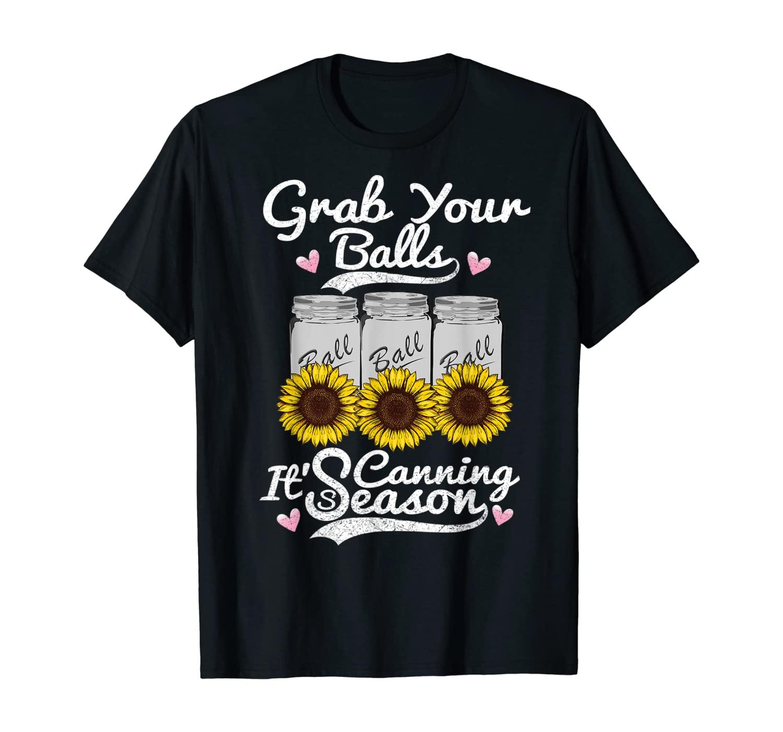 Canning Sunflower T-shirt Grab Your Balls Its Canning Season T-Shirt