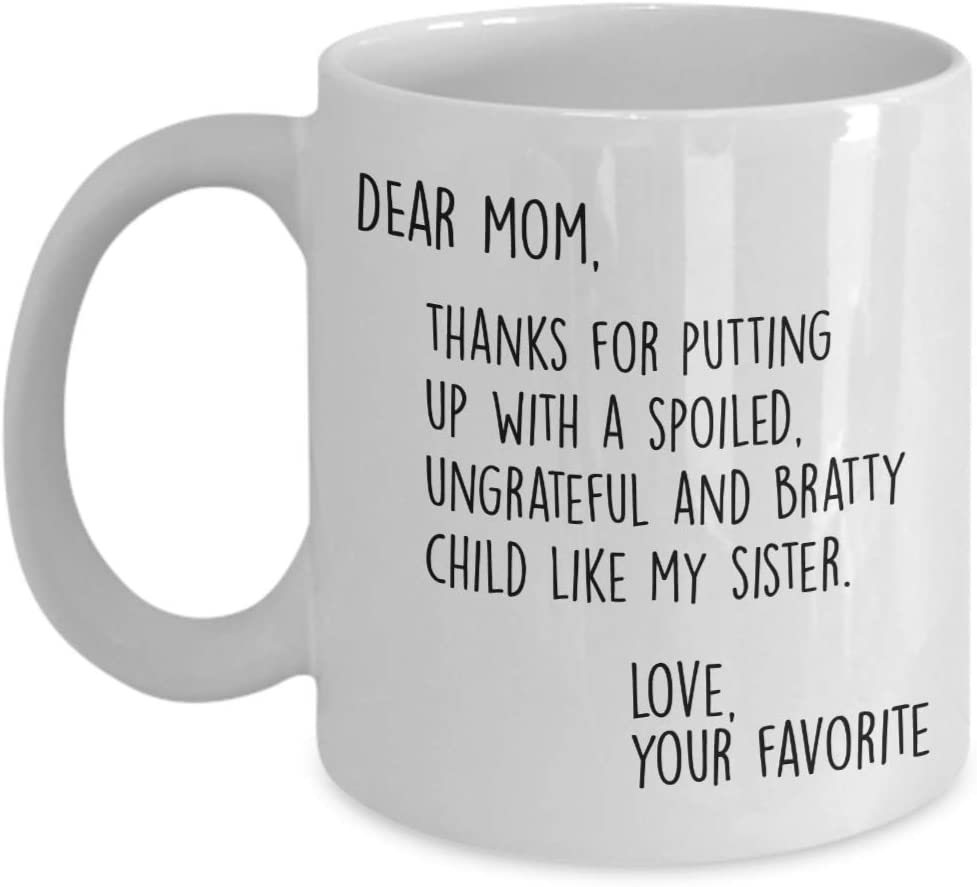 Funny Mom Gifts - Dear Mom: Thanks for Putting Up With a Spoiled Child, Like My Sister - Mother's Day Gift For Mom Coffee - Gifts for Mom from Son Daughter (15 oz)