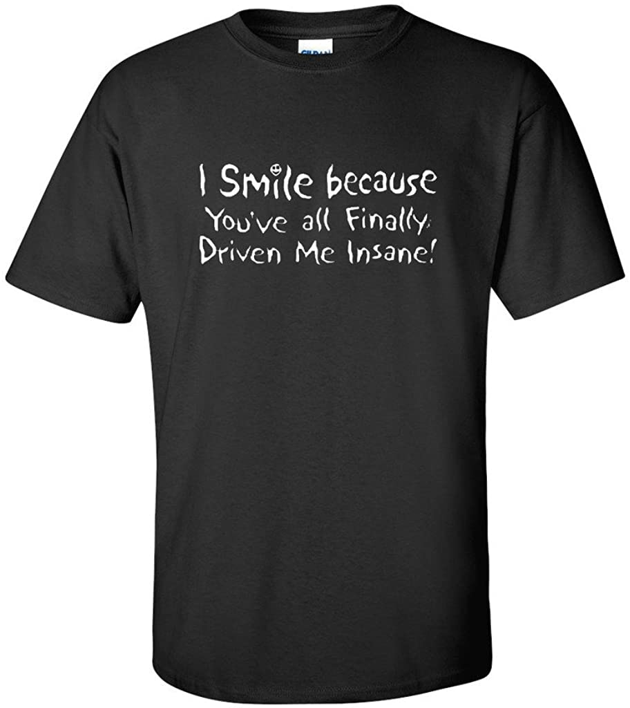 I'm Smiling Because You've All Finally Driven Me Funny Sarcastic Novelty T Shirt