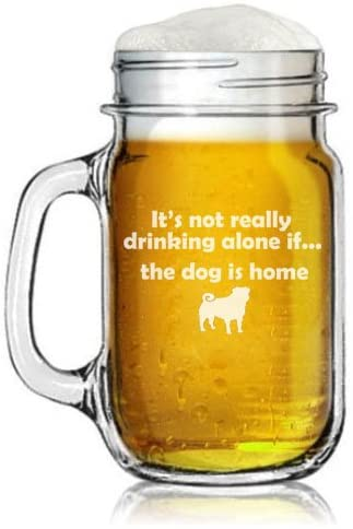 16oz Mason Jar Glass Mug w/ Handle Funny It's Not Really Drinking Alone if the Dog is Home Pug
