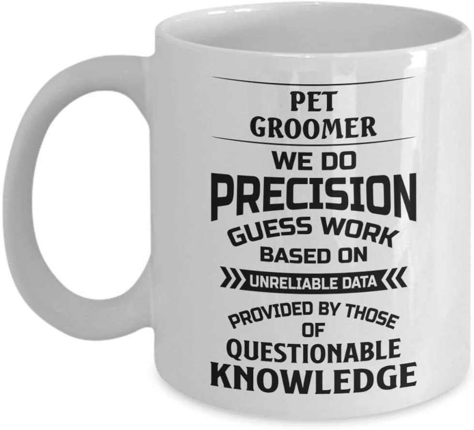 Pet Groomer Mug - We Do Precision Guess Work Based On Unreliable Data - Funny Novelty Ceramic Coffee & Tea Cup Cool Gifts For Men Or Women With Gift B