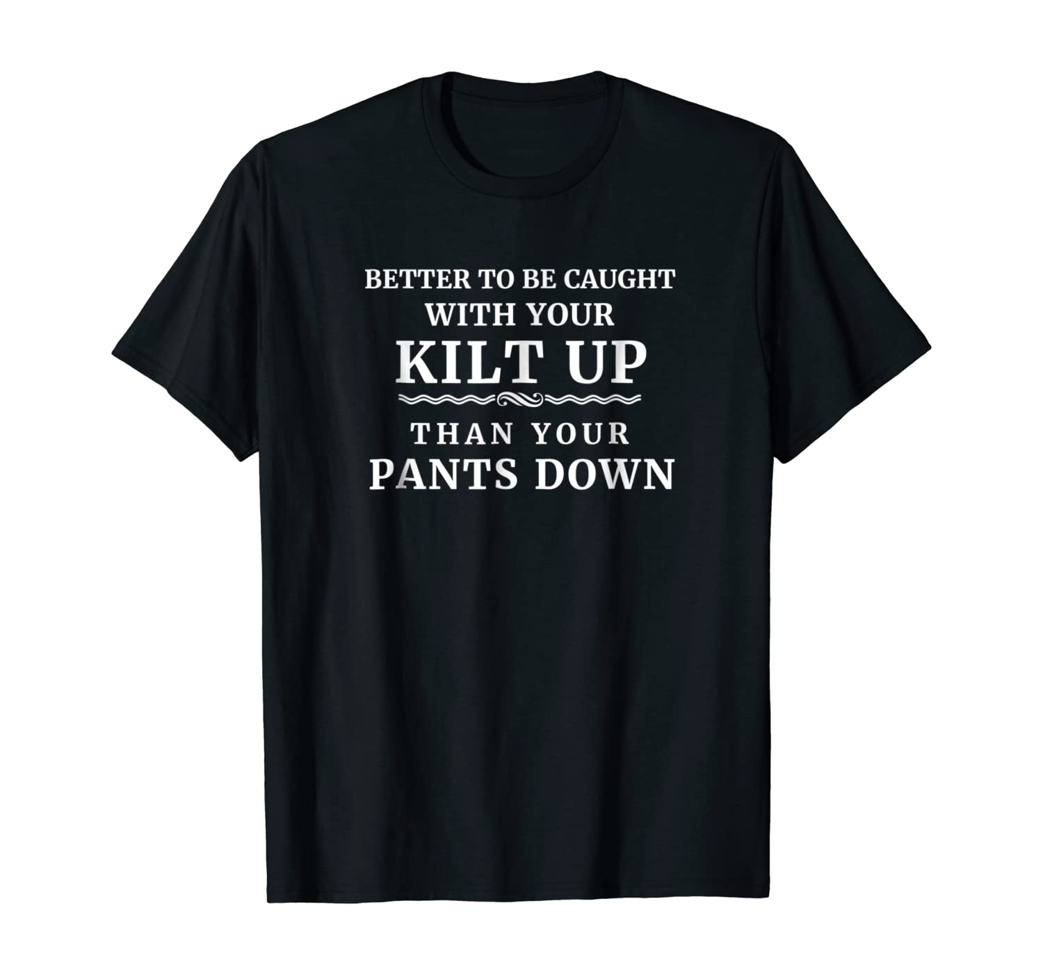 Better To Be Caught With Your Kilt Up Than Your Pants Down