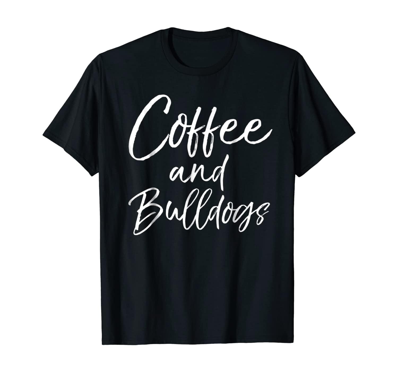 Coffee and Bulldogs Shirt Fun Cute Dog French Bulldog Tee