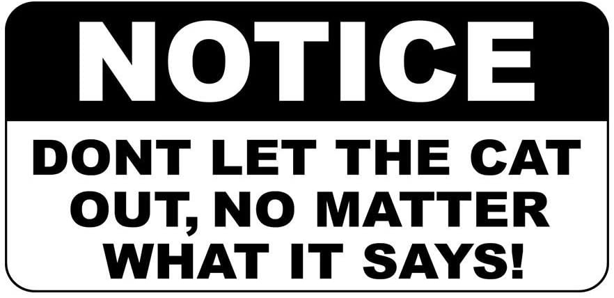 Notice Don't Let The Cat Out No Matter What It Says Sign Vinyl Sticker Decal 8