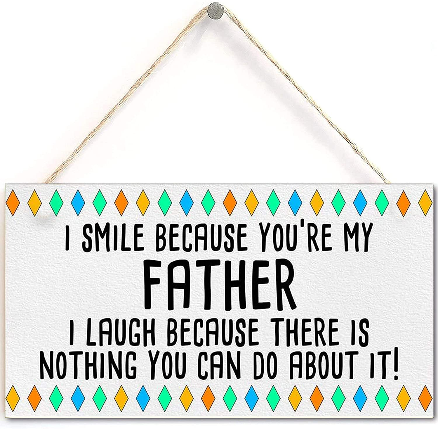 I Smile Because You?re My Father I Laugh Because There is Nothing You Can Do About It! -Father's Day Plaque Gift Funny Novelty Father Present Dad (5 'X 10')