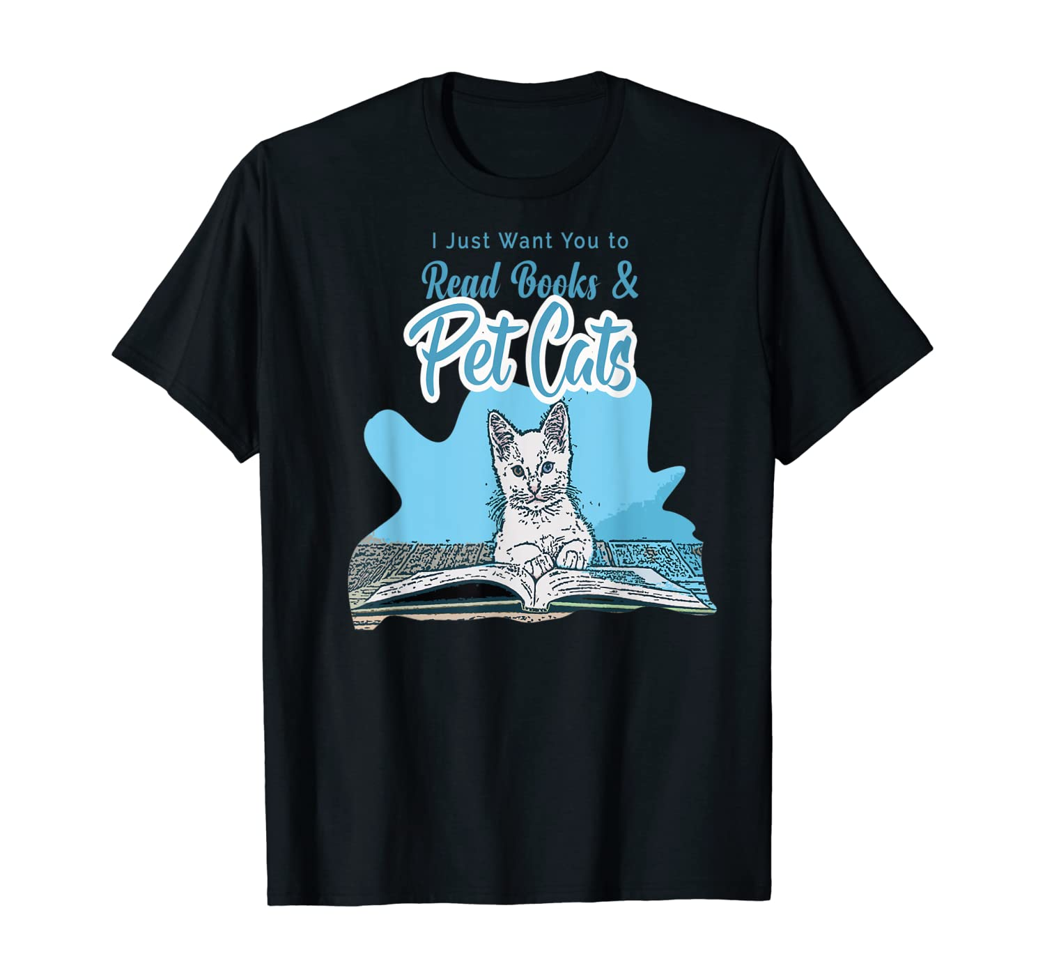 I Just Want You To Read Books Kitty Cat Meow Cat Pet Animal T-Shirt