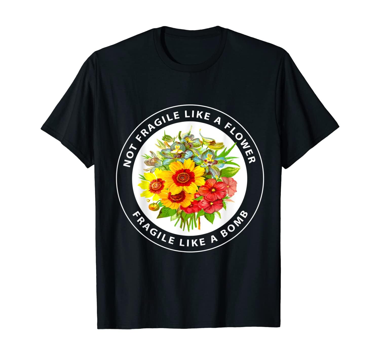 Not Fragile Like A Flower, Fragile Like A Bomb Funny T-Shirt