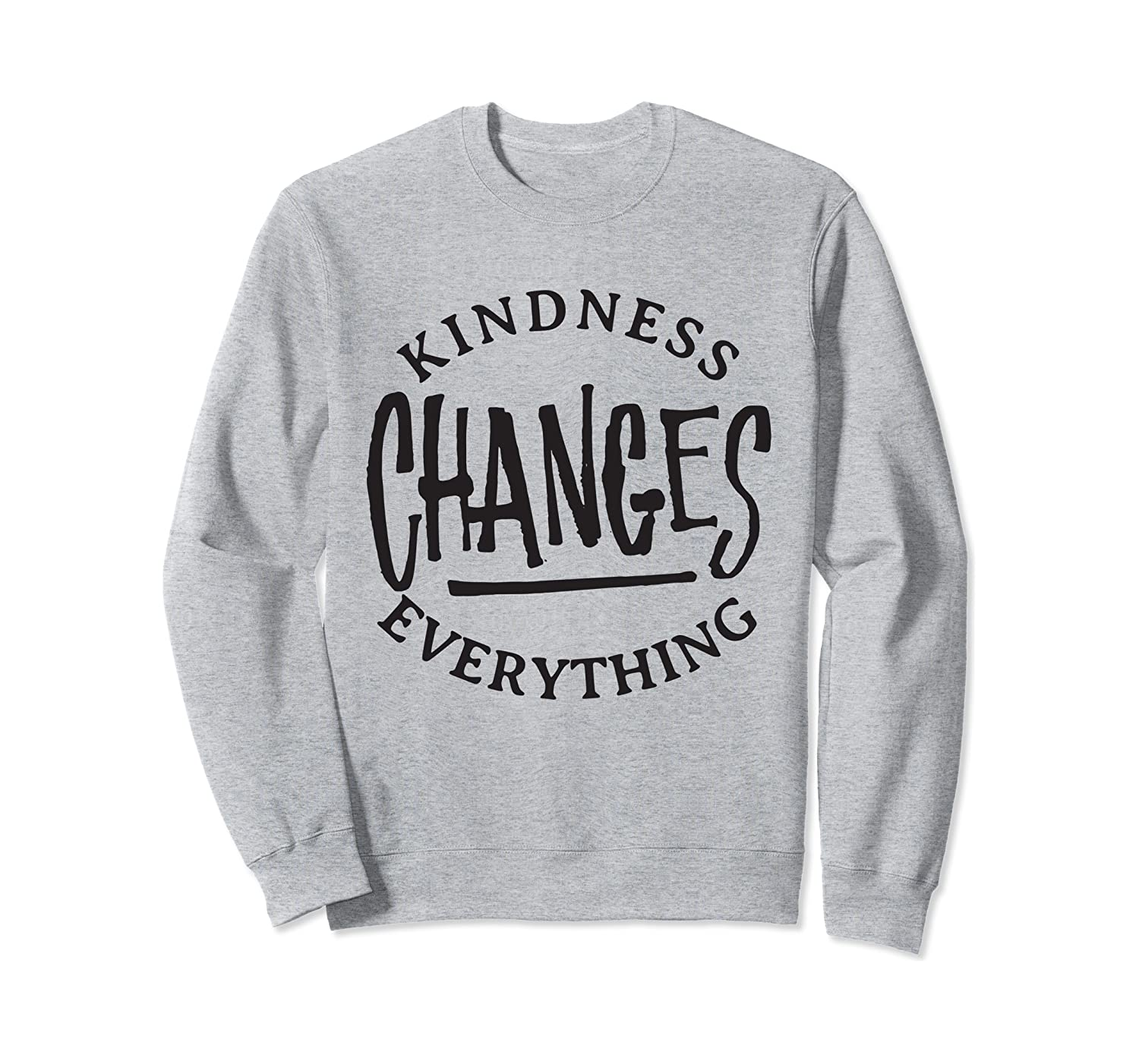 Kindness Changes Everything - Kind Inspirational Quote Sweatshirt