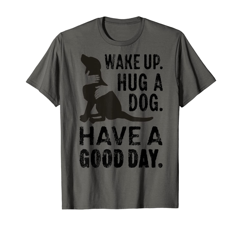 Wake Up Hug Dog Have Good Day Pet Puppy Funny Doggie Animal T-Shirt