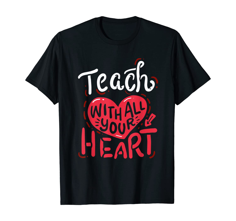 Teach With All Your Heart - Teacher Appreciation Gift T-Shirt