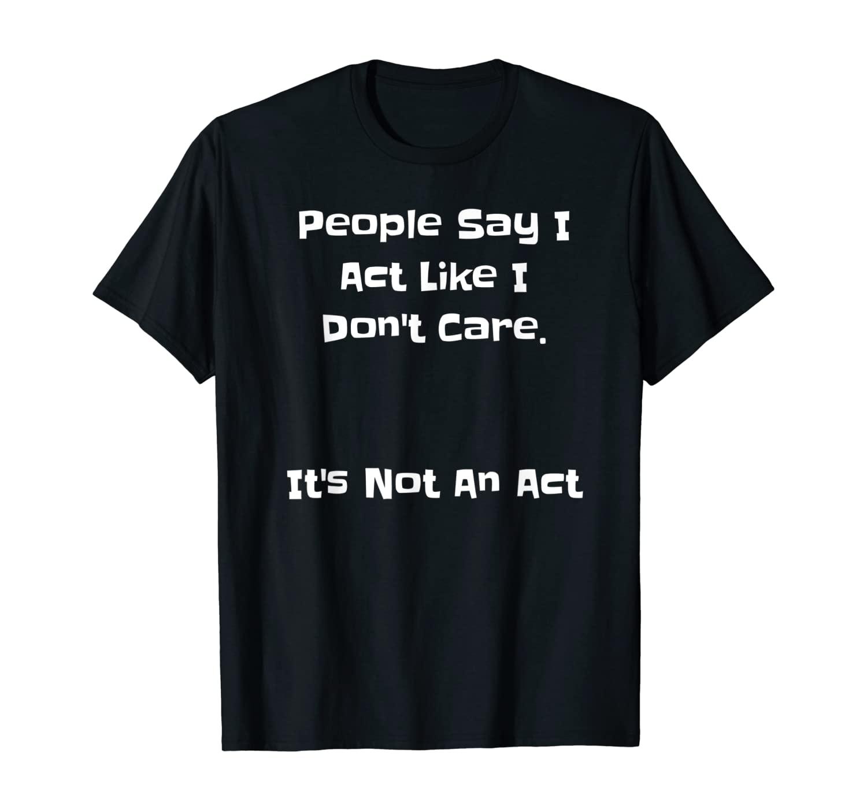 People Say I Act Like I Don't Care It's Not An Act - Funny T-Shirt