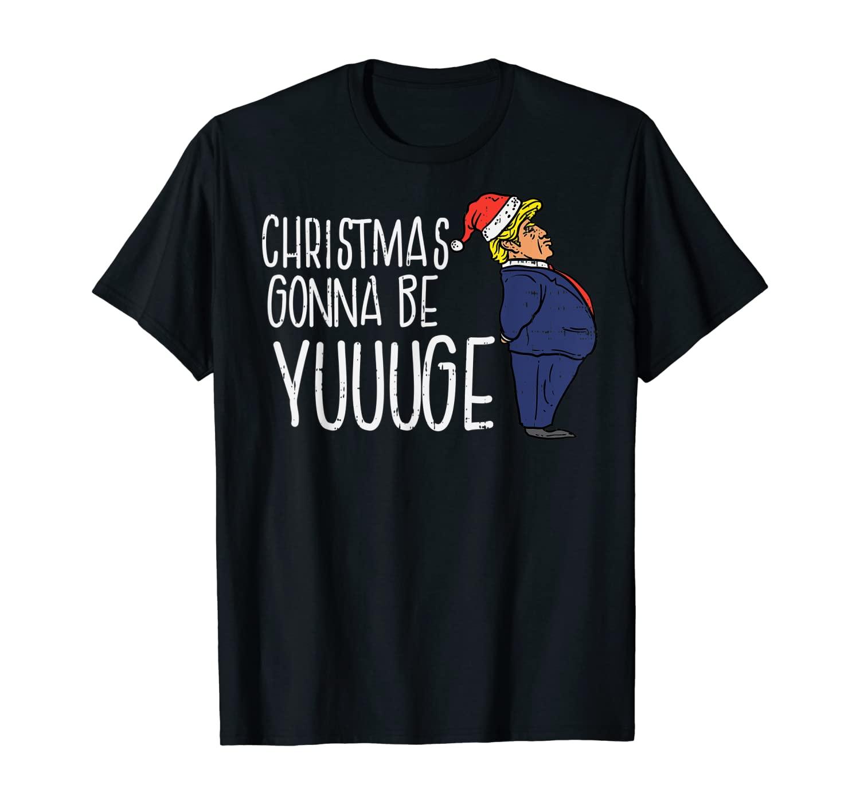 Christmas Gonna Be Yuge Trump Santa Funny Donald Xmas Gift T-Shirt