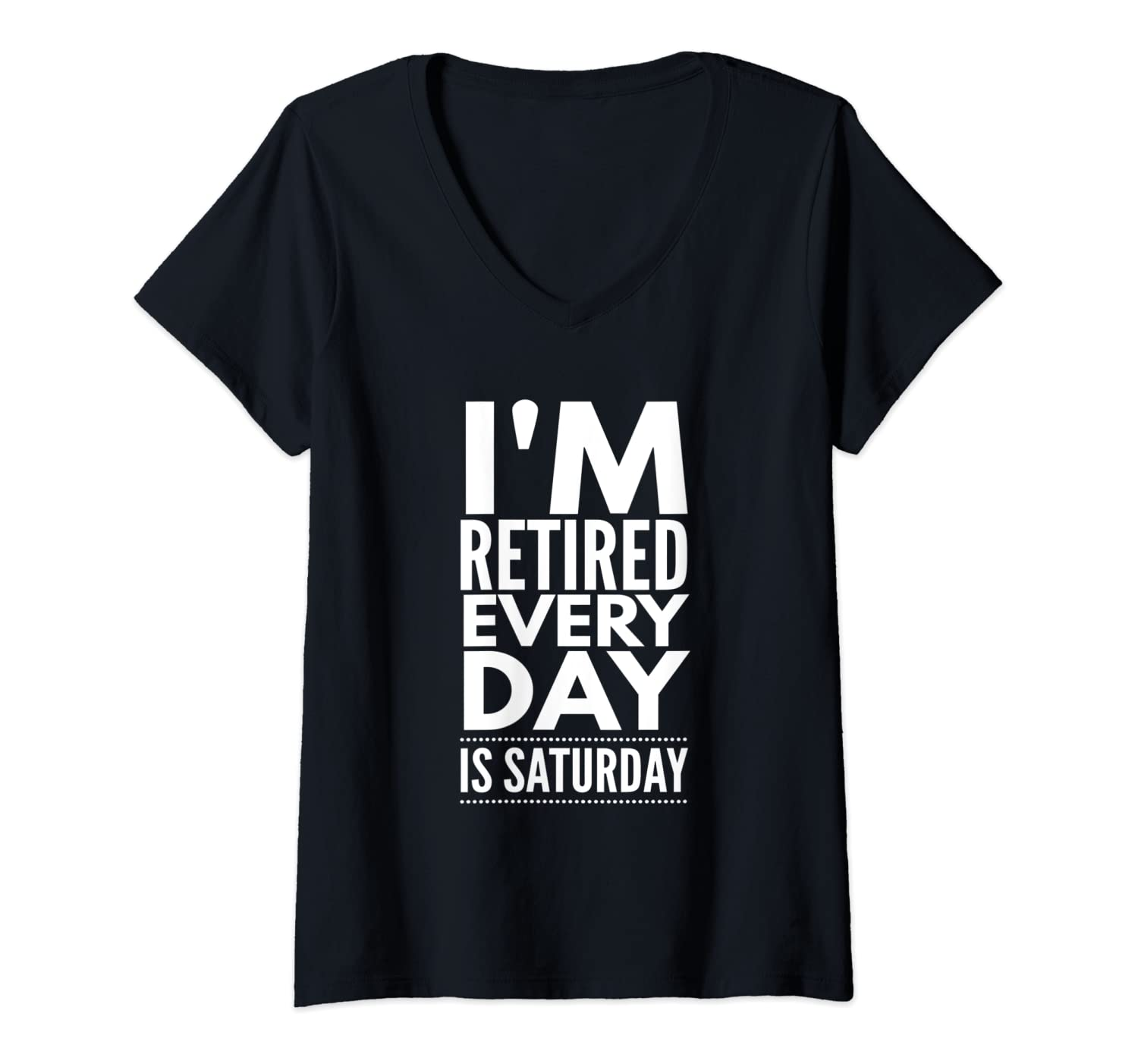Womens I'm Retired Every Day Is Saturday - Funny Retirement Quote V-Neck T-Shirt