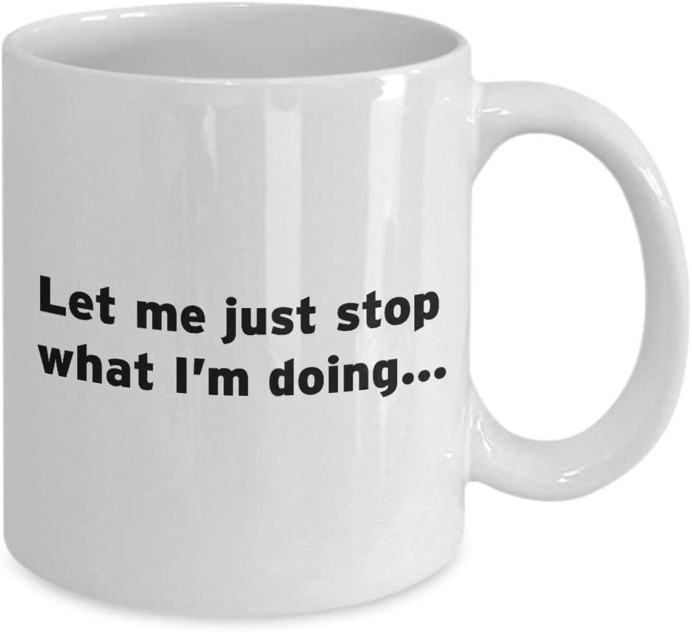 Mug-Let Me Just Stop What I'm Doing Coffee Mug, 11oz Funny Coffee Mug