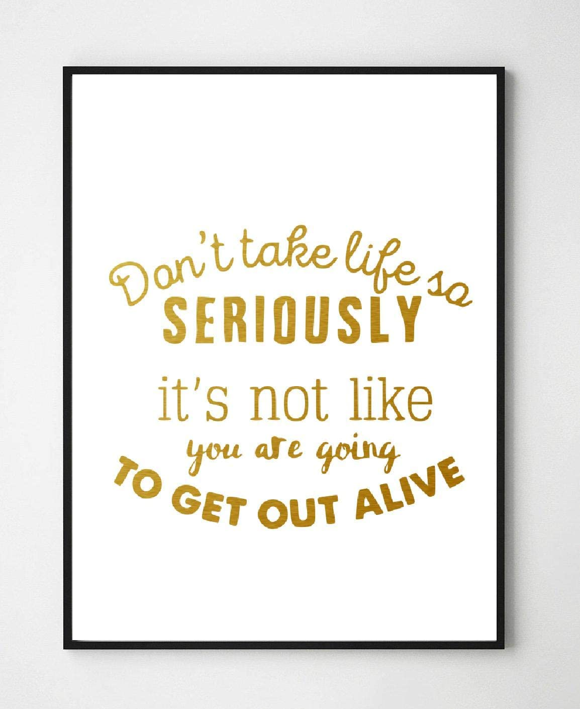 Turnip Designs Dont Take Life So Seriously You are Not Going to Get Out Alive 8X10 Unframed Funny Motivational Inspirational Office Home Gold Foil Art Print Wall Decor TDGF10