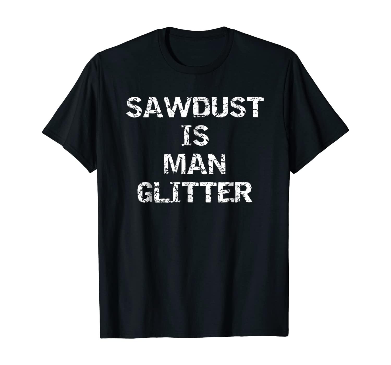 Sawdust is Man Glitter Shirt Funny Carpenter Builder Wood