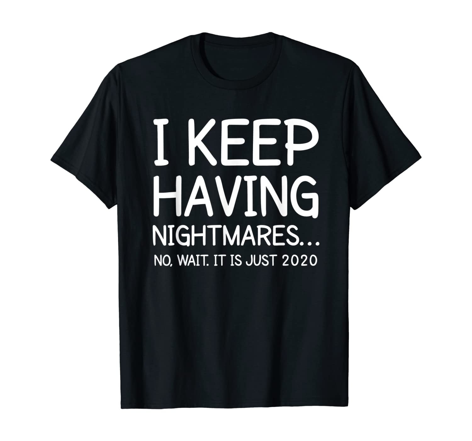 I Keep Having Nightmares It is just 2020 Funny Hilarious T-Shirt
