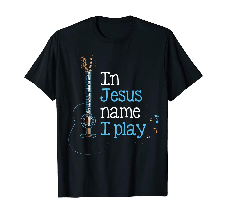 In Jesus Name i Play Guitar - Christian Guitar Player T-Shirt