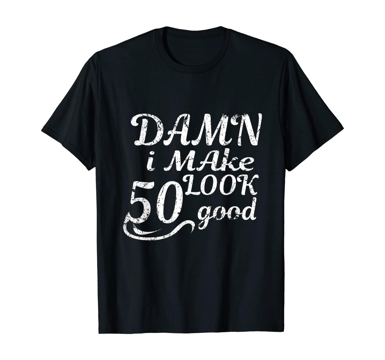 Damn I Make 50 Look Good Funny 50th Birthday Shirt T-Shirt